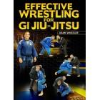 Effective Wrestling For Gi Jiu-Jitsu by Adam Wheeler