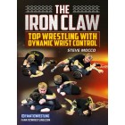The Iron Claw Top Wrestling with Dynamic Wrist Control by Steve Mocco