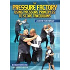 The Pressure Factory: Using Pressure Principles To Score Takedowns by Jacob Harman